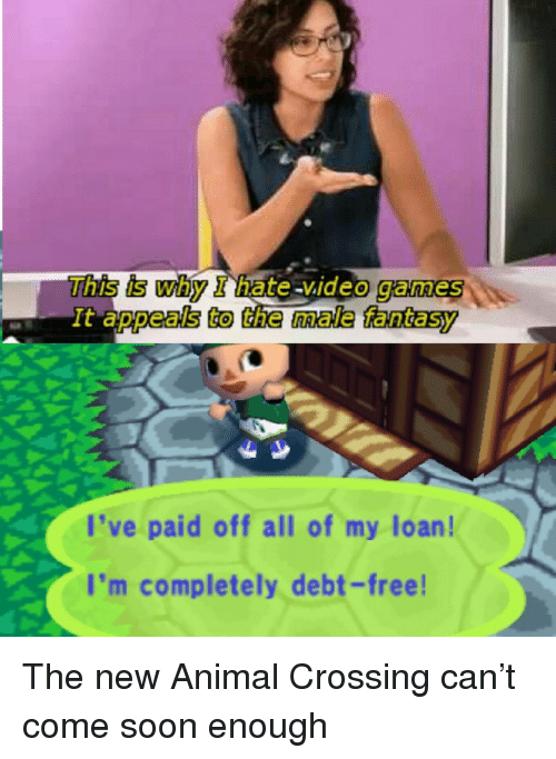 Appeals To The Male Fantasy: This is why I hate video games  deo games  It appeals to the male fantasy  l've paid off all of my loan!  I'm completely debt-free The new Animal Crossing can't come soon enough