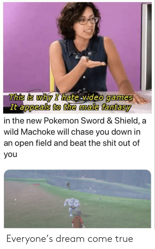 Appeals: This is why I hate video games  It appeals to the male fantasy  in the new Pokemon Sword & Shield, a  wild Machoke will chase you down in  an open field and beat the shit out of  you Everyone's dream come true