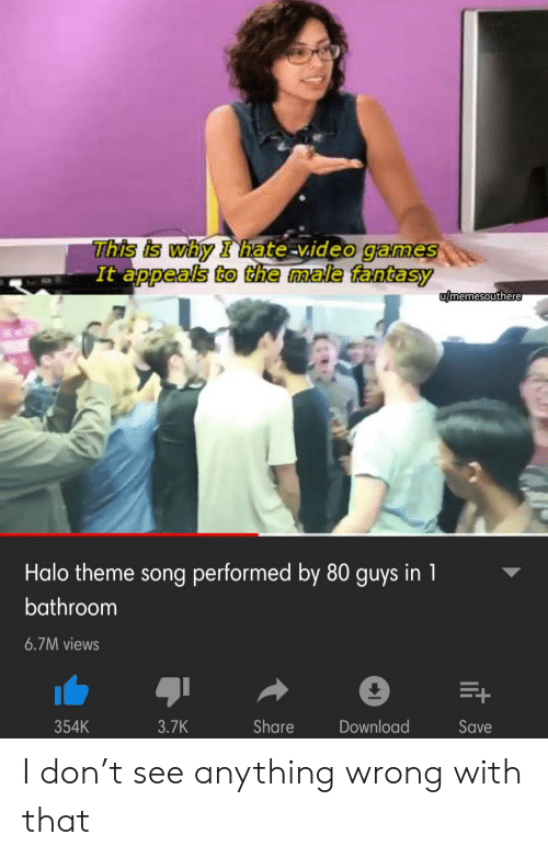 Halo: This is why I hate-video games  It appeals to the male fantasy  umemesouthere  Halo theme song performed by 80 guys in 1  bathroom  6.7M views  354K  3.7K  Share  Download  Save  it I don't see anything wrong with that