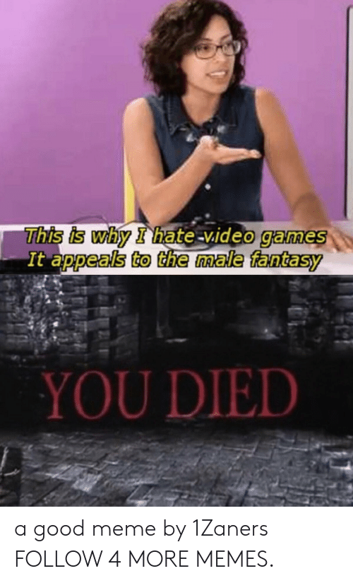 Dank, Meme, and Memes: This is why I hate-video games  It appeals to the male fantasy  YOU DIED a good meme by 1Zaners FOLLOW 4 MORE MEMES.