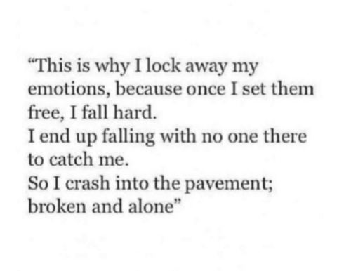"Being Alone, Fall, and Free: This is why I lock away my  emotions, because once I set them  free, I fall hard.  I end up falling with no one there  to catch me.  So I crash into the pavement;  broken and alone""  5"