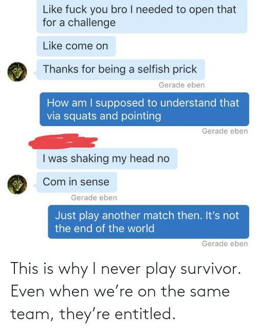 play: This is why I never play survivor. Even when we're on the same team, they're entitled.