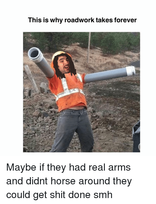 Memes, Shit, and Smh: This is why roadwork takes forever Maybe if they had real arms and didnt horse around they could get shit done smh