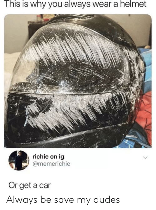 My Dudes: This is why you always wear a helmet  richie on ig  @memerichie  Or get a car Always be save my dudes
