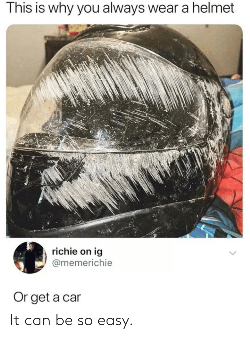 helmet: This is why you always wear a helmet  richie on ig  @memerichie  Or get a car It can be so easy.