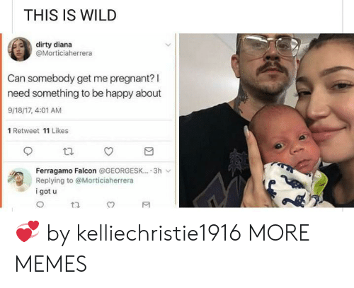 Dank, Memes, and Pregnant: THIS IS WILD  dirty diana  @Morticiaherrera  Can somebody get me pregnant? l  need something to be happy about  9/18/17, 4:01 AM  1 Retweet 11 Likes  Ferragamo Falcon @GEORGESK-... 3h ﹀  Replying to @Morticiaherrera  i got u 💞 by kelliechristie1916 MORE MEMES