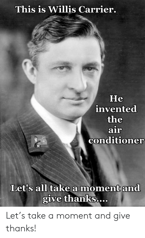willis: This is Willis Carrier.  Не  invented  the  air  conditioner  Let's all take a moment and  give thanks.... Let's take a moment and give thanks!