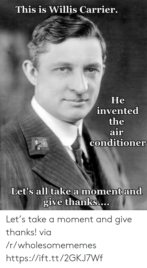 Give Thanks: This is Willis Carrier.  Не  invented  the  air  conditioner  Let's all take a moment and  give thanks... Let's take a moment and give thanks! via /r/wholesomememes https://ift.tt/2GKJ7Wf