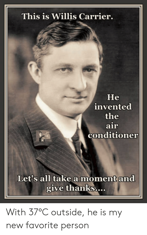 Give Thanks: This is Willis Carrier.  He  invented  the  air  conditioner  Let's all take a moment and  give thanks.... With 37°C outside, he is my new favorite person