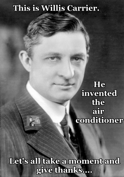 Give Thanks: This is Willis Carrier.  He  invented  the  air  conditioner  Let's all take a moment and  give thanks...