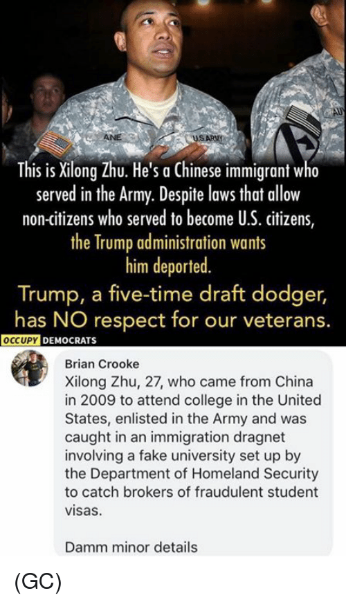 College, Fake, and Memes: This is Xilong Zhu. He's a Chinese immigrant w  served in the Army. Despite lows that allow  non-citizens who served to become U.S. citizens,  the Trump administration wants  him deported  Trump, a five-time draft dodger,  has NO respect for our veterans.  OCCUPY  DEMOCRATS  Brian Crooke  Xilong Zhu, 27, who came from China  in 2009 to attend college in the United  States, enlisted in the Army and was  caught in an immigration dragnet  involving a fake university set up by  the Department of Homeland Security  to catch brokers of fraudulent student  visas  Damm minor details (GC)