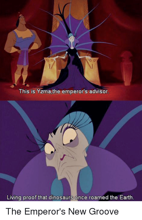 Grooving: This is Yzma,the emperor's advisor  Living proof that dinosaurs once roamed the Earth The Emperor's New Groove