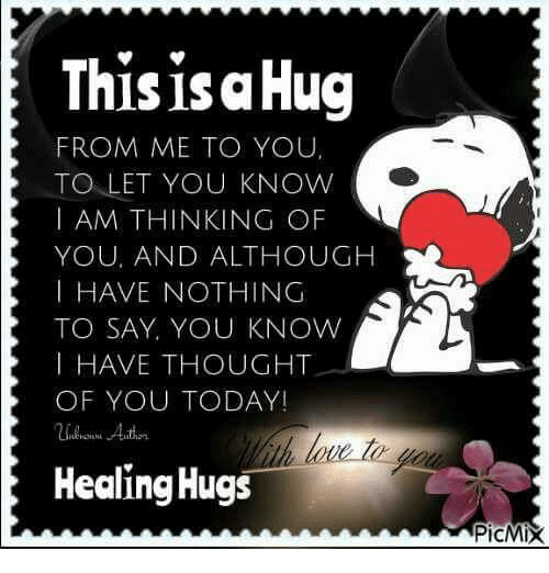 Thoughtful Of You: This isa Hug  FROM ME TO YOU,  TO LET YOU KNOW  I AM THINKING OF  YOU, AND ALTHOUGH  I HAVE NOTHING  TO SAY, YOU KNOW  I HAVE THOUGHT  OF YOU TODAY!  Healing Hugs  PicMix
