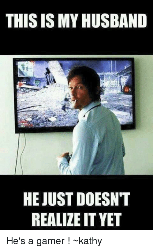 kathi: THIS ISMYHUSBAND  HE JUST DOESN'T  REALIZE IT YET He's a gamer ! ~kathy