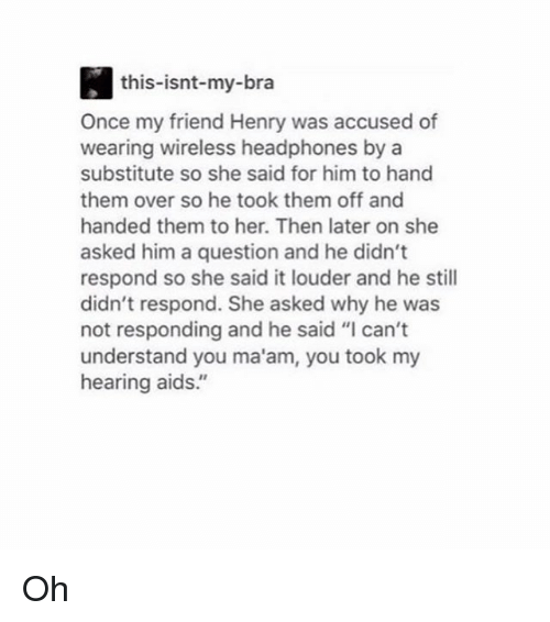 """MêMes: this-isnt-my-bra  Once my friend Henry was accused of  wearing wireless headphones by a  substitute so she said for him to hand  them over so he took them off and  handed them to her. Then later on she  asked him a question and he didn't  respond so she said it louder and he still  didn't respond. She asked why he was  not responding and he said """"I can't  understand you ma'am, you took my  hearing aids."""" Oh"""