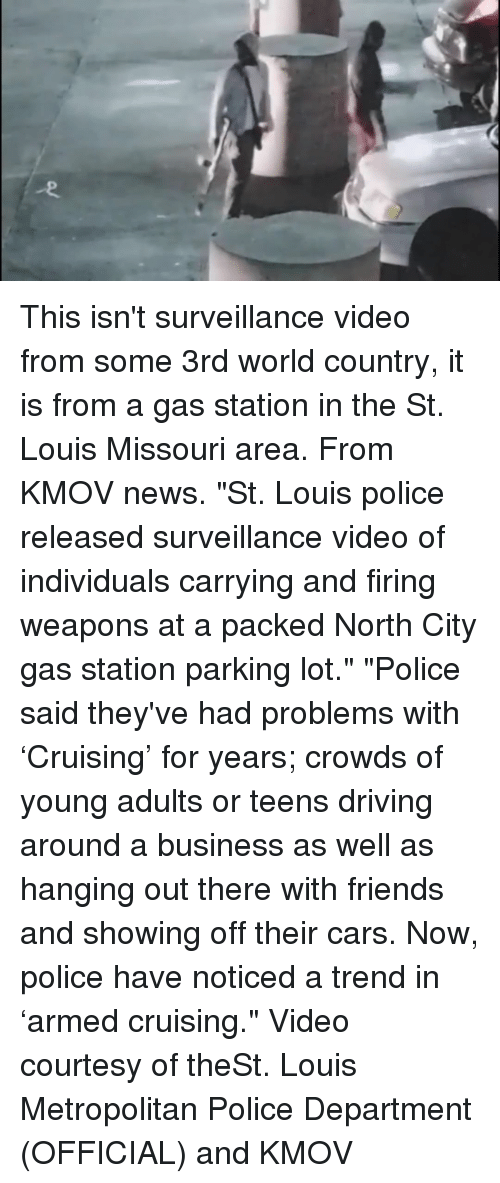 """cruising: This isn't surveillance video from some 3rd world country, it is from a gas station in the St. Louis Missouri area. From KMOV news. """"St. Louis police released surveillance video of individuals carrying and firing weapons at a packed North City gas station parking lot."""" """"Police said they've had problems with 'Cruising' for years; crowds of young adults or teens driving around a business as well as hanging out there with friends and showing off their cars. Now, police have noticed a trend in 'armed cruising."""" Video courtesy of theSt. Louis Metropolitan Police Department (OFFICIAL) and KMOV"""