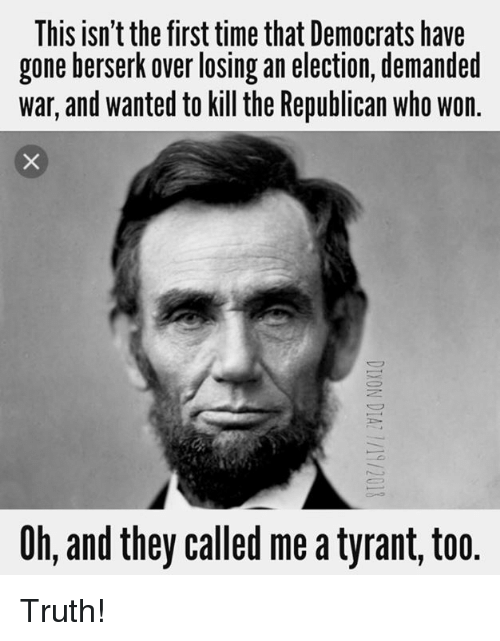 Memes, Time, and Truth: This isn't the first time that Democrats have  gone berserk over losing an election, demanded  war, and wanted to kill the Republican who won  Oh, and they called me a tyrant, too Truth!