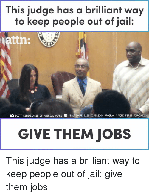 """America, Jail, and Memes: This judge has a brilliant way  to keep people ouf of jail.  attn:  SCOTT ESPENSCHEİD OF AMERICA WORKS  """"BALTIMORE BAIL DIVERSION PROGRAM,"""" WORK FIRST FOUNDATION,  GIVE THEM JOBS This judge has a brilliant way to keep people out of jail: give them jobs."""