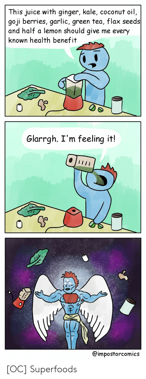 Juice, Coconut Oil, and Kale: This juice with ginger, kale, coconut oil  goji berries, garlic, green tea, flax seeds  and half a lemon should give me every  known health benefit  0  Glarrgh. I'm feeling it!  @impostorcomics [OC] Superfoods