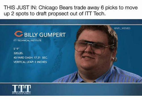 "Chicago Bears: THIS JUST IN: Chicago Bears trade away 6 picks to move  up 2 spots to draft propsect out of ITT Tech  @NFL MEMES  BILLY GUMPERT  ITT TECHNICAL INSTITUTE  5'9""  320LBS.  40-YARD DASH: 17.31 SEC.  VERITCAL LEAP: 2 INCHES  TT Technical Institute"