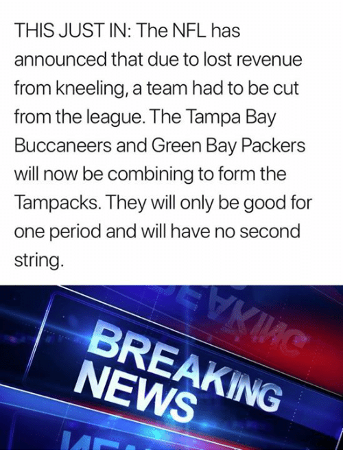 Green Bay Packers, News, and Nfl: THIS JUST IN: The NFL has  announced that due to lost revenue  from kneeling, a team had to be cut  from the league. The Tampa Bay  Buccaneers and Green Bay Packers  will now be combining to form the  Tampacks. They will only be good for  one period and will have no second  string  BREAKING  NEWS