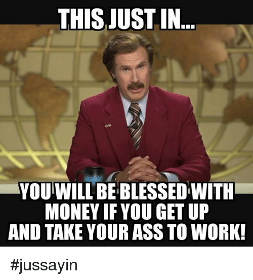 Ass, Blessed, and Dank: THIS JUST IN  YOU WILL BE BLESSED WITH  MONEY IF YOU GET UP  AND TAKE YOUR ASS TO WORK! #jussayin