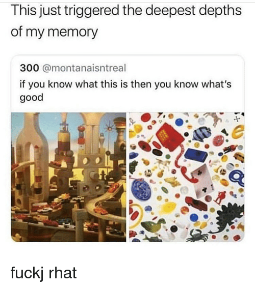 Memes, Good, and 🤖: This just triggered the deepest depths  of my memory  300 @montanaisntreal  if you know what this is then you know what's  good fuckj rhat
