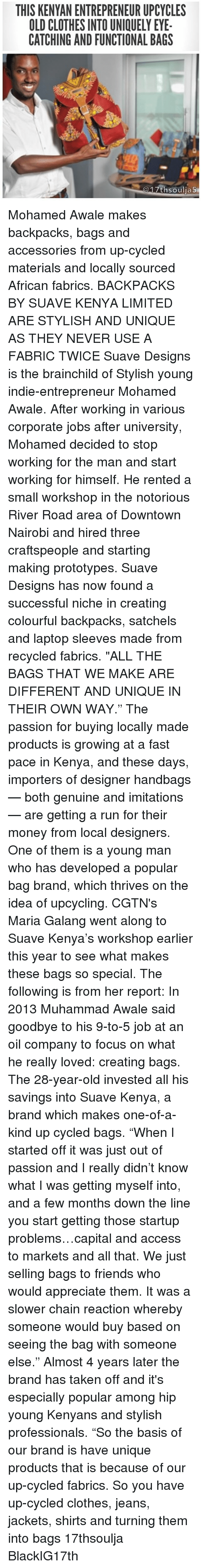 "Clothes, Friends, and Memes: THIS KENYAN ENTREPRENEUR UPCYCLES  OLD CLOTHES INTO UNIQUELY EYE  CATCHING AND FUNCTIONAL BAGS  7thsoulia5 Mohamed Awale makes backpacks, bags and accessories from up-cycled materials and locally sourced African fabrics. BACKPACKS BY SUAVE KENYA LIMITED ARE STYLISH AND UNIQUE AS THEY NEVER USE A FABRIC TWICE Suave Designs is the brainchild of Stylish young indie-entrepreneur Mohamed Awale. After working in various corporate jobs after university, Mohamed decided to stop working for the man and start working for himself. He rented a small workshop in the notorious River Road area of Downtown Nairobi and hired three craftspeople and starting making prototypes. Suave Designs has now found a successful niche in creating colourful backpacks, satchels and laptop sleeves made from recycled fabrics. ""ALL THE BAGS THAT WE MAKE ARE DIFFERENT AND UNIQUE IN THEIR OWN WAY."" The passion for buying locally made products is growing at a fast pace in Kenya, and these days, importers of designer handbags — both genuine and imitations — are getting a run for their money from local designers. One of them is a young man who has developed a popular bag brand, which thrives on the idea of upcycling. CGTN's Maria Galang went along to Suave Kenya's workshop earlier this year to see what makes these bags so special. The following is from her report: In 2013 Muhammad Awale said goodbye to his 9-to-5 job at an oil company to focus on what he really loved: creating bags. The 28-year-old invested all his savings into Suave Kenya, a brand which makes one-of-a-kind up cycled bags. ""When I started off it was just out of passion and I really didn't know what I was getting myself into, and a few months down the line you start getting those startup problems…capital and access to markets and all that. We just selling bags to friends who would appreciate them. It was a slower chain reaction whereby someone would buy based on seeing the bag with someone else."" Almost 4 years later the brand has taken off and it's especially popular among hip young Kenyans and stylish professionals. ""So the basis of our brand is have unique products that is because of our up-cycled fabrics. So you have up-cycled clothes, jeans, jackets, shirts and turning them into bags 17thsoulja BlackIG17th"