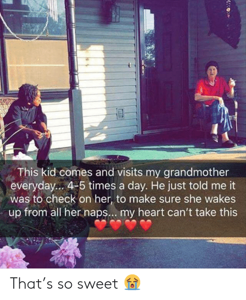 Heart, Her, and Day: This kid comes and visits my grandmother  everyday... 4-5 times a day. He just told me it  was to check on her, to make sure she wakes  up from all her naps... my heart can't take this That's so sweet 😭