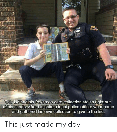 Had His: This kid had his Pokemon card collection stolen right out  of his hands. After his shift, a local police officer went home  and gathered his own collection to give to the kid. This just made my day