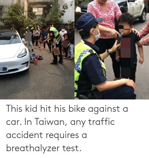 Accident: This kid hit his bike against a car. In Taiwan, any traffic accident requires a breathalyzer test.