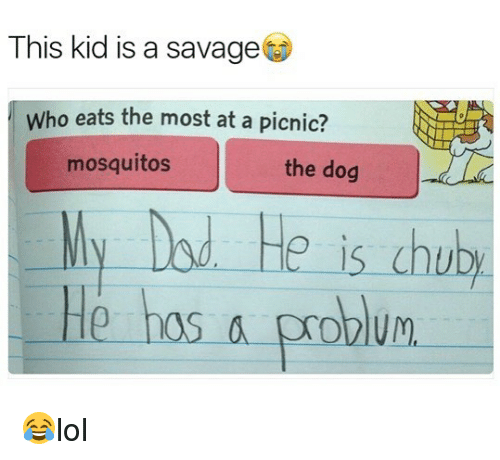 dod: This kid is a savage  Who eats the most at a picnic?  mosquitos  the dog  ly Dod He is chub  He hos a problum 😂lol