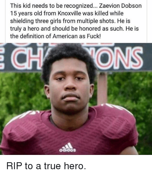 Memes, 🤖, and Shield: This kid needs to be recognized... Zaevion Dobson  15 years old from Knoxville was killed while  shielding three girls from multiple shots. He is  truly a hero and should be honored as such. He is  the definition of American as Fuck! RIP to a true hero.