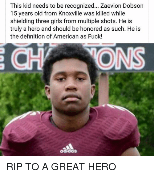Definitely, Fucking, and Girls: This kid needs to be recognized... Zaevion Dobson  15 years old from Knoxville was killed while  shielding three girls from multiple shots. He is  truly a hero and should be honored as such. He is  the definition of American as Fuck! RIP TO A GREAT HERO