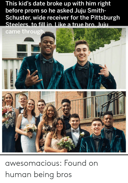 Pittsburgh Steelers, True, and Tumblr: This kid's date broke up with him right  before prom so he asked Juju Smith-  Schuster, wide receiver for the Pittsburgh  Steelers, to fill in. Like a true bro, Juiu.  came through awesomacious:  Found on human being bros