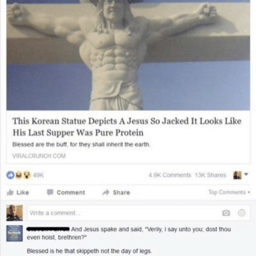 "Blessed, Jesus, and Protein: This Korean Statue Depicts A Jesus So Jacked I Looks Like  His Last Supper Was Pure Protein  Biessed are the buff, for they shall inherit the earth  VIRALCRUNCH.COM  9K Comments 13K Shares  Like 01 Comment Share  op Comments  Write a comment  And Jesus spake and sald. ""Venily, I say unto you, dost thou  even hoist, brethren?  Blessed is he that skippeth not the day of legs."