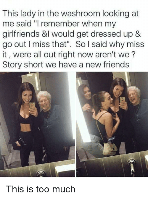 """This Is Too Much: This lady in the washroom looking at  me said """"I remember when my  girlfriends &l would get dressed up  go out I miss that"""". So l said why miss  it, were all out right now aren't we?  Story short we have a new friends This is too much"""
