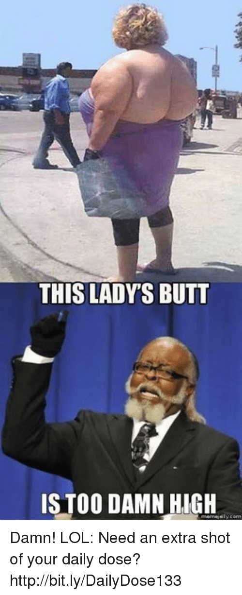 high memes: THIS LADY'S BUTT  IS TOO DAMN HIGH  meme elly conv Damn! LOL: Need an extra shot of your daily dose? http://bit.ly/DailyDose133