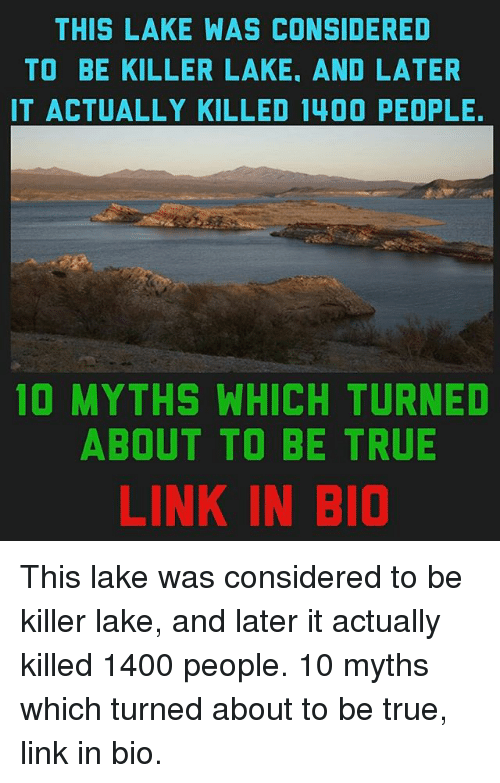 Memes, True, and Link: THIS LAKE WAS CONSIDERED  TO BE KILLER LAKE, AND LATER  IT ACTUALLY KILLED 1400 PEOPLE.  10 MYTHS WHICH TURNED  ABOUT TO BE TRUE  LINK IN BIO This lake was considered to be killer lake, and later it actually killed 1400 people. 10 myths which turned about to be true, link in bio.