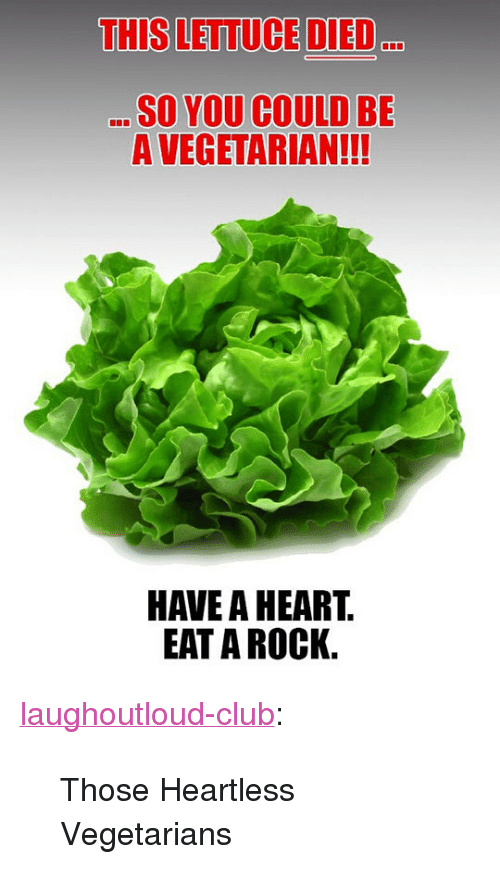"Club, Tumblr, and Blog: THIS LETTUCE DIED  D.  SO YOU COULD BE  A VEGETARIAN!!!  HAVE A HEART  EAT A ROCK. <p><a href=""http://laughoutloud-club.tumblr.com/post/170389737814/those-heartless-vegetarians"" class=""tumblr_blog"">laughoutloud-club</a>:</p>  <blockquote><p>Those Heartless Vegetarians</p></blockquote>"