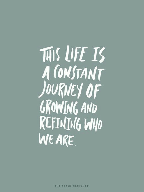 Life Is A: THIS LIFE IS  A (ONSTANT  JOURNEY OF  GROWING AND  REFINING WHO  WE ARE  THE FRESH EXCHANGE