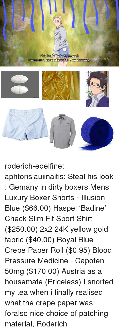 Royal Blue: This lIitdo  hole?! Joseph  NiMATION  I wouldn't care about it! You dummy! roderich-edelfine:  aphtorislauiinaitis:  Steal his look : Gemany in dirty boxers Mens Luxury Boxer Shorts - Illusion Blue ($66.00) Haspel 'Badine' Check Slim Fit Sport Shirt ($250.00) 2x2 24K yellow gold fabric ($40.00) Royal Blue Crepe Paper Roll ($0.95) Blood Pressure Medicine - Capoten 50mg ($170.00) Austria as a housemate (Priceless)  I snorted my tea when i finally realised what the crepe paper was foralso nice choice of patching material, Roderich