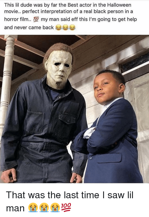 eff: This lil dude was by far the Best actor in the Halloween  movie.. perfect interpretation of a real black person in a  horror film.型my man said eff this I'm going to get help  and never came back That was the last time I saw lil man 😭😭😭💯