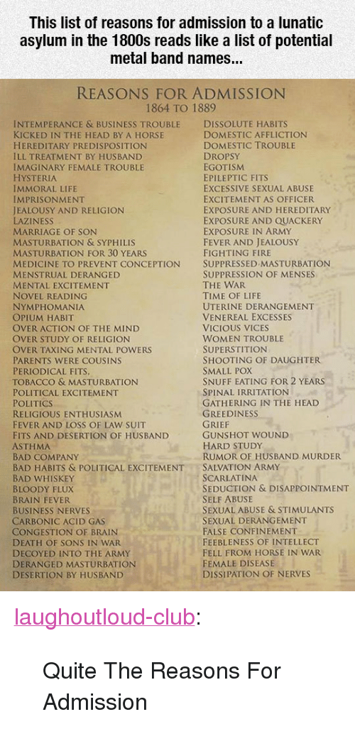 "Bad, Club, and Fire: This list of reasons for admission to a lunatic  asylum in the 1800s reads like a list of potential  metal band names...  REASONS FOR ADMISSION  1864 TO 1889  INTEMPERANCE & BUSINESS TROUBLE DISSOLUTE HABITS  KICKED IN THE HEAD BY A HORSE  HEREDITARY PREDISPOSITION  ILL TREATMENT BY HUSBAND  IMAGINARY FEMALE TROUBLE  HYSTERIA  IMMORAL LIFE  IMPRISONMENT  JEALOUSY AND RELIGION  LAZINESS  MARRIAGE OF SON  MASTURBATION & SYPHILIS  MASTURBATION FOR 30 YEARS  MEDICINE TO PREVENT CONCEPTION SUPPRESSED MASTURBATION  MENSTRUAL DERANGED  MENTAL EXCITEMENT  NOVEL READING  NYMPHOMANIA  OPIUM HABIT  OVER ACTION OF THE MIND  OVER STUDY OF RELIGION  OVER TAXING MENTAL POWERS  PARENTS WERE COUSINS  PERIODICAL FITS  TOBACCO & MASTURBATION  POLITICAL EXCITEMENT  POLITICS  RELIGIOUS ENTHUSIASM  FEVER AND LOSS OF LAW SUIT  FITS AND DESERTION OF HUSBAND  ASTHMA  BAD COMPANY  BAD HABITS & POLITICAL EXCITEMENTSALVATION ARMY  BAD WHISKEY  BLOODY FLUX  BRAIN FEVER  BUSINESS NERVES  CARBONIC ACID GAS  CONGESTION OF BRAIN  DEATH OF SONS IN WAR  DECOYED INTO THE ARMY  DERANGED MASTURBATION  DESERTION BY HUSBAND  DOMESTIC AFFLICTION  DOMESTIC TROUBLE  DROPSY  EGOTISM  EPILEPTIC FITS  EXCESSIVE SEXUAL ABUSE  EXCITEMENT AS OFFICER  EXPOSURE AND HEREDITARY  EXPOSURE AND QUACKERY  EXPOSURE IN ARMY  FEVER AND JEALOUSY  FIGHTING FIRE  SUPPRESSION OF MENSES  THE WAR  TIME OF LIFE  UTERINE DERANGEMENT  VENEREAL EXCESSES  VICIOUS VICES  WOMEN TROUBLE  SUPERSTITION  SHOOTING OF DAUGHTER  SMALL POX  SNUFF EATING FOR 2 YEARS  SPINAL IRRITATION  GATHERING IN THE HEAD  GREEDINESS  GUNSHOT WOUND  HARD STUDy  RUMOR OF HUSBAND MURDER  SCARLATINA  SEDUCTION & DISAPPOINTMENT  SELF ABUSE  SEXUAL ABUSE & STIMULANTS  SEXUAL DERANGEMENT  FALSE CONFINEMENT  FEEBLENESS OF INTELLECT  FELL FROM HORSE IN WAR  FEMALE DISEASE  DISSIPATION OF NERVES <p><a href=""http://laughoutloud-club.tumblr.com/post/170236009410/quite-the-reasons-for-admission"" class=""tumblr_blog"">laughoutloud-club</a>:</p>  <blockquote><p>Quite The Reasons For Admission</p></blockquote>"