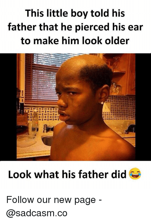 Memes, Boy, and 🤖: This little boy told his  father that he pierced his ear  to make him look older  Look what his father did Follow our new page - @sadcasm.co