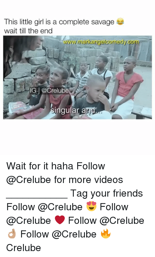 Friends, Memes, and Savage: This little girl is a complete savage  wait till the end  www.markangelcomedy.com  IG: @Crelube  2  ingular and Wait for it haha Follow @Crelube for more videos ___________ Tag your friends Follow @Crelube 😍 Follow @Crelube ❤ Follow @Crelube 👌🏽 Follow @Crelube 🔥 Crelube