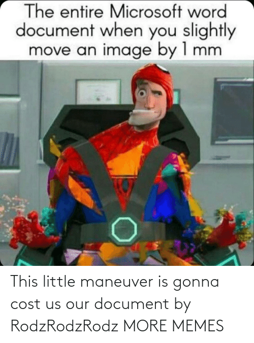 Cost: This little maneuver is gonna cost us our document by RodzRodzRodz MORE MEMES