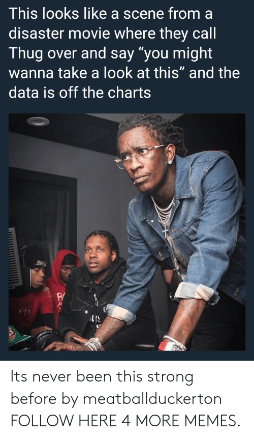 """disaster movie: This looks like a scene from a  disaster movie where they cal  Thug over and say """"you might  wanna take a look at this"""" and the  data is off the charts  P/ Its never been this strong before by meatballduckerton FOLLOW HERE 4 MORE MEMES."""