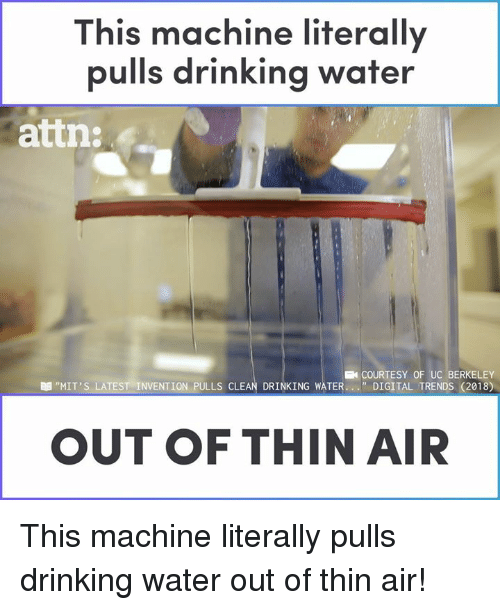 "Drinking, Memes, and Water: This machine literally  pulls drinking water  attn:  COURTESY OF UC BERKELEY  "" DIGITAL TRENDS (2018)  ""MIT'S LATEST-INVENTION PULLS CLEAN DRINKING WATER  OUT OF THIN AIR This machine literally pulls drinking water out of thin air!"
