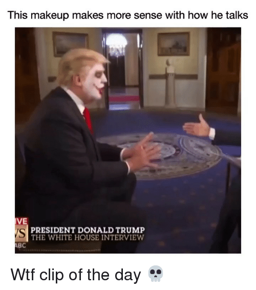 Donald Trump, Funny, and Makeup: This makeup makes more sense with how he talks  VE  VS  BC  PRESIDENT DONALD TRUMP  THE WHITE HOUSE INTERVIEW Wtf clip of the day 💀